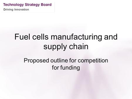 Driving Innovation Fuel cells manufacturing and supply chain Proposed outline for competition for funding.