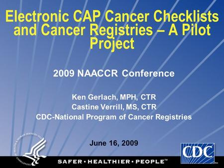 Electronic CAP Cancer Checklists and Cancer Registries – A Pilot Project 2009 NAACCR Conference Ken Gerlach, MPH, CTR Castine Verrill, MS, CTR CDC-National.