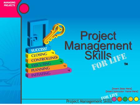 Project Management Skills For Life [Insert Date Here] [Insert Instructor Name Here] ™