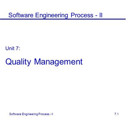 Software Engineering Process - II 7.1 Unit 7: Quality Management Software Engineering Process - II.