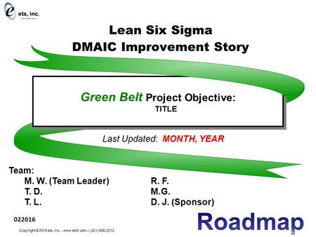 Last Updated: MONTH, YEAR Team: M. W. (Team Leader)R. F. T. D.M.G. T. L.D. J. (Sponsor) Green Belt Project Objective: TITLE Green Belt Project Objective: