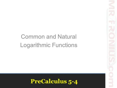 PreCalculus 5-4 Common and Natural Logarithmic Functions.