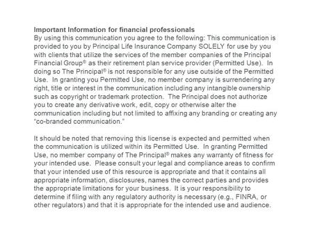Important Information for financial professionals By using this communication you agree to the following: This communication is provided to you by Principal.
