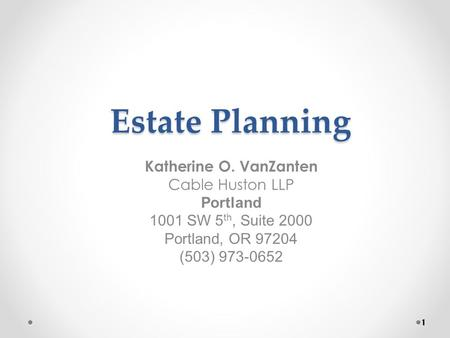 Estate Planning Katherine O. VanZanten Cable Huston LLP Portland 1001 SW 5 th, Suite 2000 Portland, OR 97204 (503) 973-0652 1.