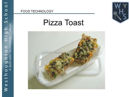 FOOD TECHNOLOGY Pizza Toast. WALT - Learn how to safely use a knife and grater, and to discuss how to work competently to a minimum level 4 in Food Technology.
