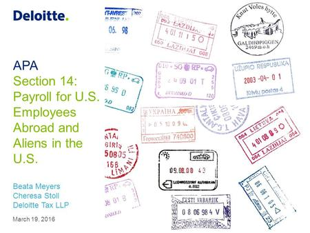 APA Section 14: Payroll for U.S. Employees Abroad and Aliens in the U.S. Beata Meyers Cheresa Stoll Deloitte Tax LLP March 19, 2016.