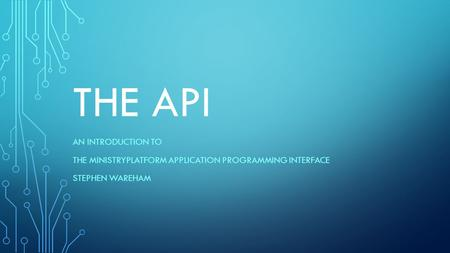 THE API AN INTRODUCTION TO THE MINISTRYPLATFORM APPLICATION PROGRAMMING INTERFACE STEPHEN WAREHAM.