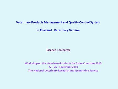 Veterinary Products Management and Quality Control System in Thailand : Veterinary Vaccine Tasanee Lorchaivej Workshop on the Veterinary Products for Asian.