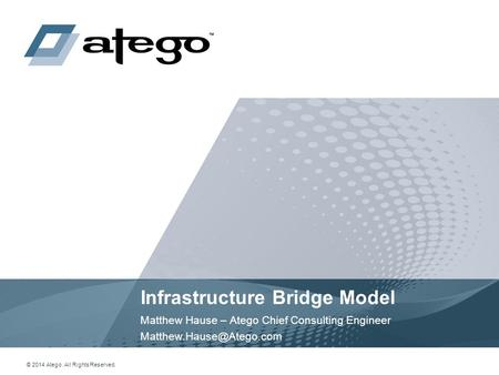 1 © 2014 Atego. All Rights Reserved. Infrastructure Bridge Model Matthew Hause – Atego Chief Consulting Engineer