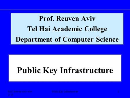 Prof. Reuven Aviv, Nov 2013 Public Key Infrastructure1 Prof. Reuven Aviv Tel Hai Academic College Department of Computer Science Public Key Infrastructure.