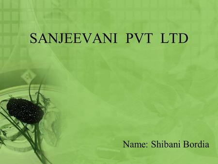 SANJEEVANI PVT LTD Name: Shibani Bordia. ROADMAP Introduction Products and its market Formalities Procedure Finance.
