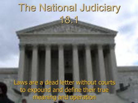 The National Judiciary 18.1 Laws are a dead letter without courts to expound and define their true meaning and operation.