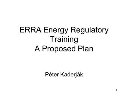 1 ERRA Energy Regulatory Training A Proposed Plan Péter Kaderják.