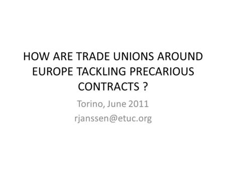 HOW ARE TRADE UNIONS AROUND EUROPE TACKLING PRECARIOUS CONTRACTS ? Torino, June 2011