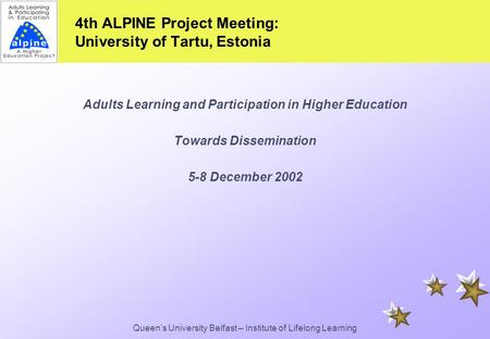 Queen's University Belfast – Institute of Lifelong Learning 4th ALPINE Project Meeting: University of Tartu, Estonia Adults Learning and Participation.