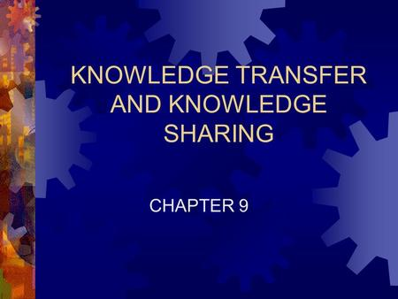 KNOWLEDGE TRANSFER AND KNOWLEDGE SHARING CHAPTER 9.