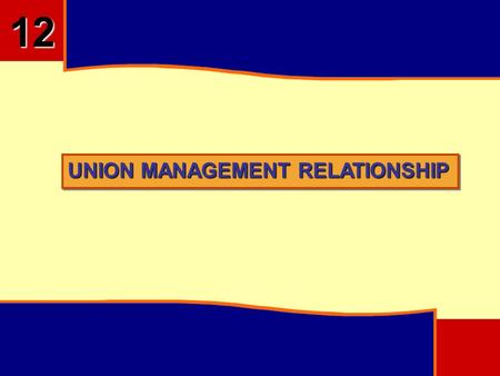 UNION MANAGEMENT RELATIONSHIP 12. OBJECTIVES Describe what a Union is and Explain Factors Leading to Unionism Outline the Background of Trade Union in.