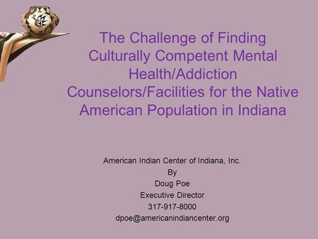 The Challenge of Finding <strong>Culturally</strong> Competent Mental Health/Addiction Counselors/Facilities for the Native American Population in Indiana American <strong>Indian</strong>.