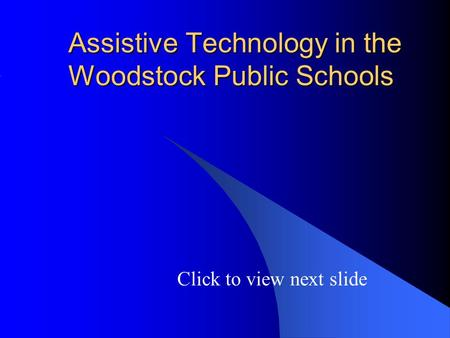 Assistive Technology in the Woodstock Public Schools Click to view next slide.
