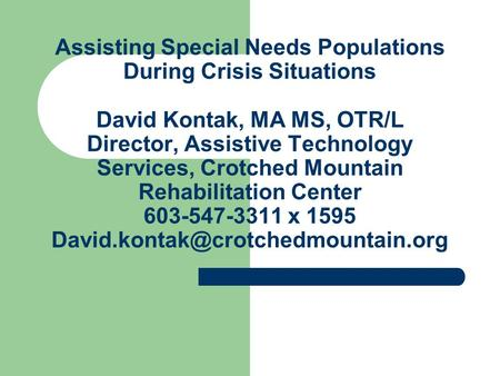 Assisting Special Needs Populations During Crisis Situations David Kontak, MA MS, OTR/L Director, Assistive Technology Services, Crotched Mountain Rehabilitation.