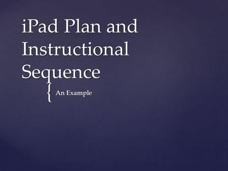 { iPad Plan and Instructional Sequence An Example.