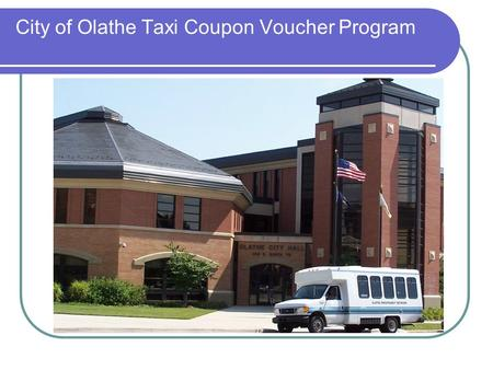 City of Olathe Taxi Coupon Voucher Program. Creation of Program – Now and Then Seniors verbalized need for affordable, dependable and safe transportation.