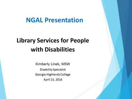 NGAL Presentation Library Services for People with Disabilities Kimberly Linek, MSW Disability Specialist Georgia Highlands College April 13, 2016.