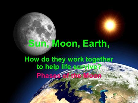 Sun, Moon, Earth, How do they work together to help life survive? Phases of the Moon.