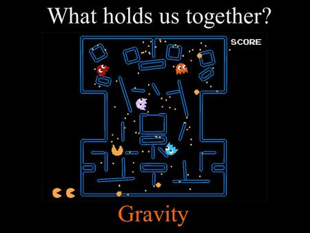 What holds us together? Gravity. Gravity is a force Force: a push or pull exerted on an object Gravity: the attractive force between objects; force that.