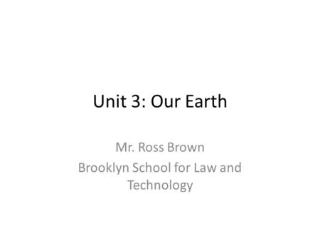 Unit 3: Our Earth Mr. Ross Brown Brooklyn School for Law and Technology.