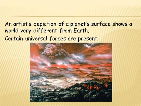 An artist's depiction of a planet's surface shows a world very different from Earth. Certain universal forces are present.