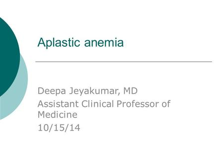 Aplastic anemia Deepa Jeyakumar, MD Assistant Clinical Professor of Medicine 10/15/14.