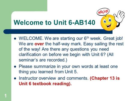 Welcome to Unit 6-AB140 WELCOME. We are starting our 6 th week. Great job! We are over the half-way mark. Easy sailing the rest of the way! Are there any.