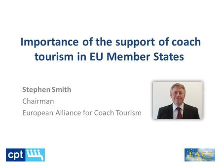 Importance of the support of coach tourism in EU Member States Stephen Smith Chairman European Alliance for Coach Tourism.