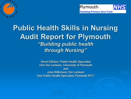 "Public Health Skills in Nursing Audit Report for Plymouth ""Building public health through Nursing"" Kevin Elliston: Public Health Specialist Hon Snr Lecturer,"
