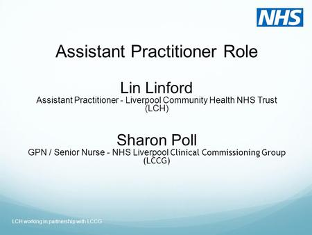 Assistant Practitioner Role Lin Linford Assistant Practitioner - Liverpool Community Health NHS Trust (LCH) Sharon Poll GPN / Senior Nurse - NHS Liverpool.