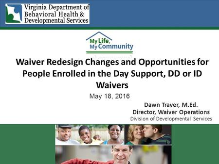 May 18, 2016 Dawn Traver, M.Ed. Director, Waiver Operations Division of Developmental Services Waiver Redesign Changes and Opportunities for People Enrolled.