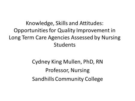 Knowledge, Skills and Attitudes: Opportunities for Quality Improvement in Long Term Care Agencies Assessed by Nursing Students Cydney King Mullen, PhD,