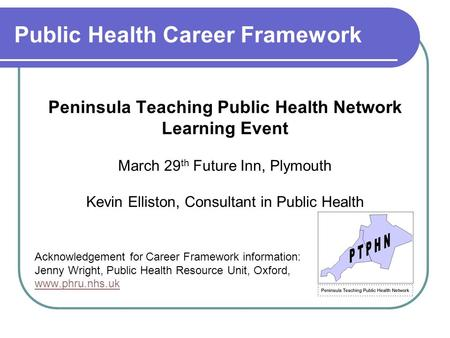 Public Health Career Framework Peninsula Teaching Public Health Network Learning Event March 29 th Future Inn, Plymouth Kevin Elliston, Consultant in Public.
