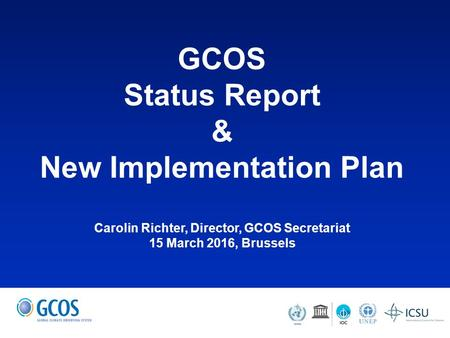 GCOS Status Report & New Implementation Plan Carolin Richter, Director, GCOS Secretariat 15 March 2016, Brussels.