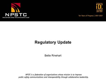 National Public Safety Telecommunications Council Regulatory Update Bette Rinehart.