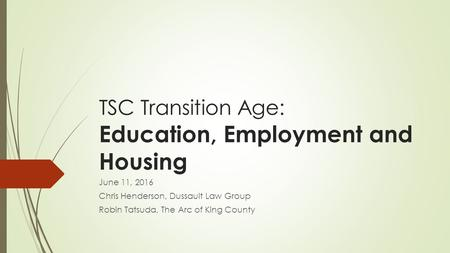 TSC Transition Age: Education, Employment and Housing June 11, 2016 Chris Henderson, Dussault Law Group Robin Tatsuda, The Arc of King County.
