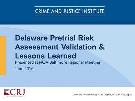 Delaware Pretrial Risk Assessment Validation & Lessons Learned Presented at NCJA Baltimore Regional Meeting June 2016.