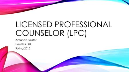 LICENSED PROFESSIONAL COUNSELOR (LPC) Amanda Ivester Health 4190 Spring 2015.
