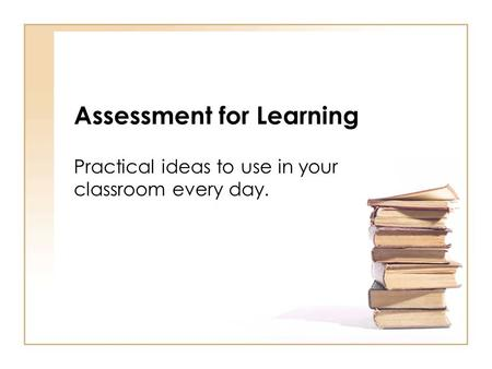 Assessment for Learning Practical ideas to use in your classroom every day.