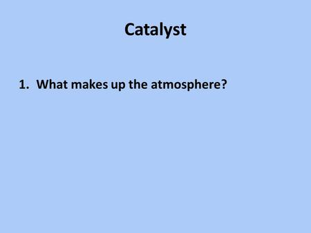 Catalyst 1.What makes up the atmosphere?. Agenda Notes – Air Masses (pressure, winds) – Videos – Demo Mini Air Pressure lab.