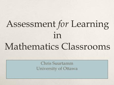 Assessment for Learning in Mathematics Classrooms Chris Suurtamm University of Ottawa.