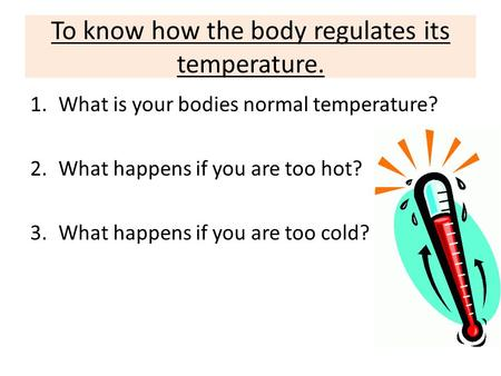 To know how the body regulates its temperature. 1.What is your bodies normal temperature? 2.What happens if you are too hot? 3.What happens if you are.