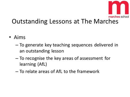 Outstanding Lessons at The Marches Aims – To generate key teaching sequences delivered in an outstanding lesson – To recognise the key areas of assessment.