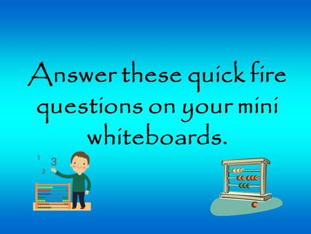Answer these quick fire questions on your mini whiteboards.